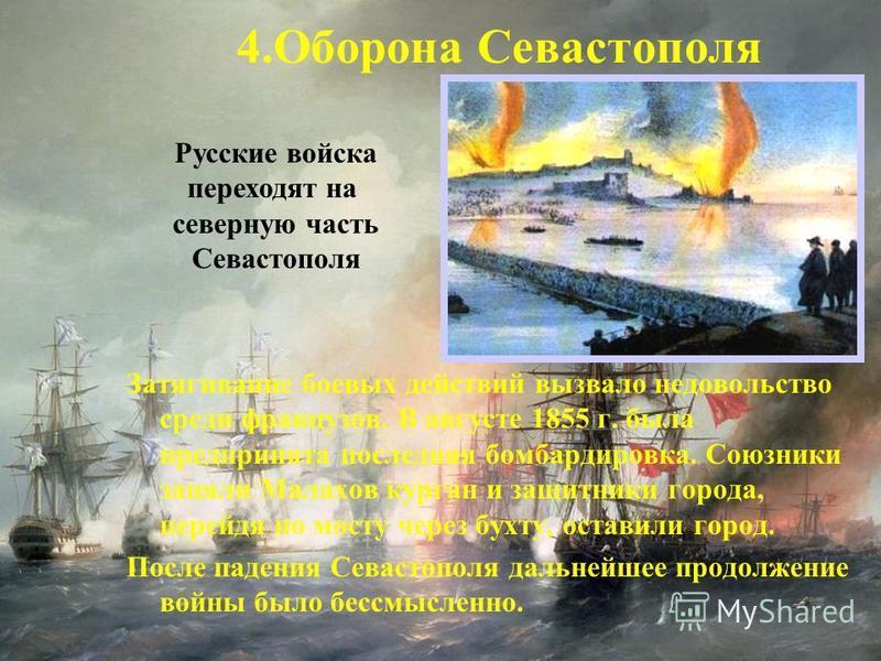 Затягивание боевых действий вызвало недовольство среди французов. В августе 1855 г. была предпринята последняя бомбардировка. Союзники заняли Малахов курган и защитники города, перейдя по мосту через бухту, оставили город. После падения Севастополя д