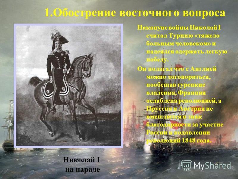 Накануне войны Николай I считал Турцию «тяжело больным человеком» и надеялся одержать легкую победу. Он полагал что с Англией можно договориться, пообещав турецкие владения, Франция ослаблена революцией, а Пруссия и Австрия не вмешаются в знак благод