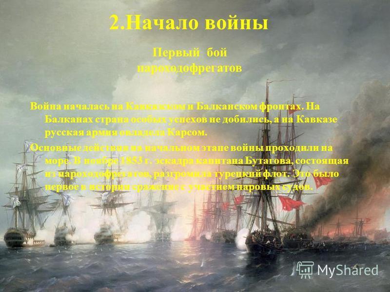Война началась на Кавказском и Балканском фронтах. На Балканах страна особых успехов не добились, а на Кавказе русская армия овладела Карсом. Основные действия на начальном этапе войны проходили на море. В ноябре 1853 г. эскадра капитана Бутагова, со