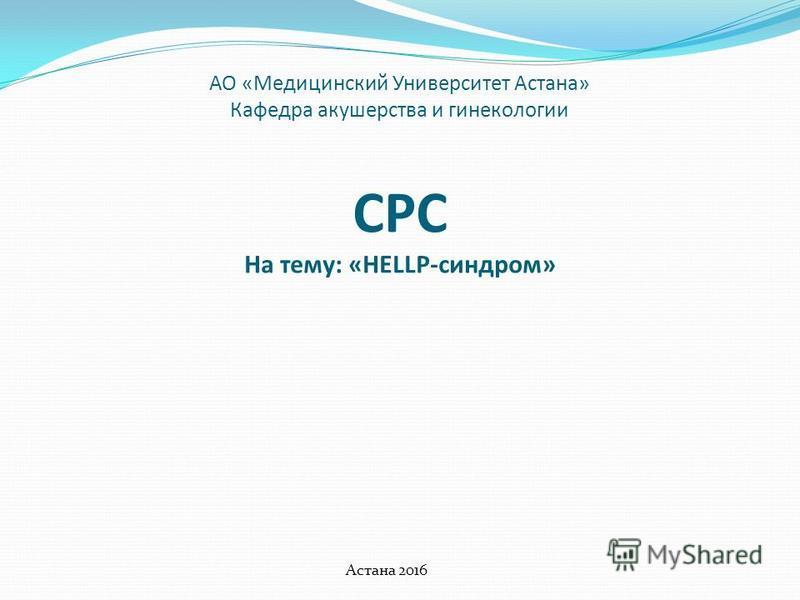 АО «Медицинский Университет Астана» Кафедра акушерства и гинекологии СРС На тему: «HELLP-синдром» Астана 2016