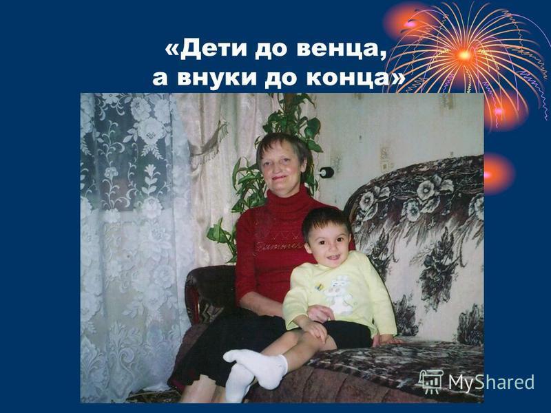 «Дети до венца, а внуки до конца»