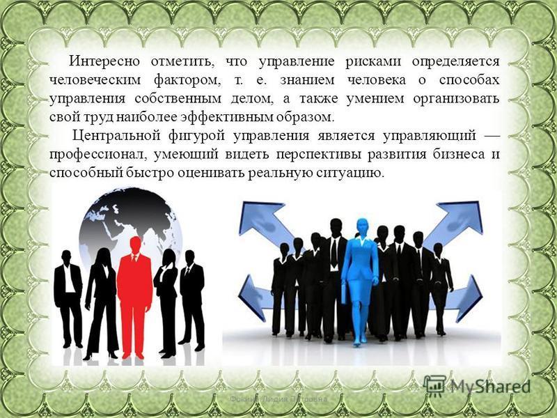 Фокина Лидия Петровна Интересно отметить, что управление рисками определяется человеческим фактором, т. е. знанием человека о способах управления собственным делом, а также умением организовать свой труд наиболее эффективным образом. Центральной фигу