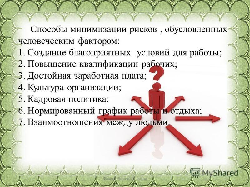 Фокина Лидия Петровна Способы минимизации рисков, обусловленных человеческим фактором: 1. Создание благоприятных условий для работы; 2. Повышение квалификации рабочих; 3. Достойная заработная плата; 4. Культура организации; 5. Кадровая политика; 6. Н