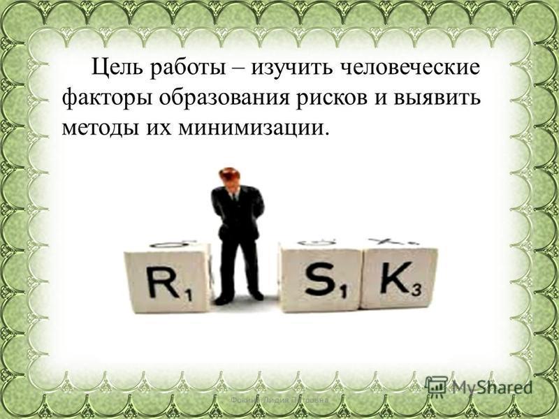 Цель работы – изучить человеческие факторы образования рисков и выявить методы их минимизации. Фокина Лидия Петровна