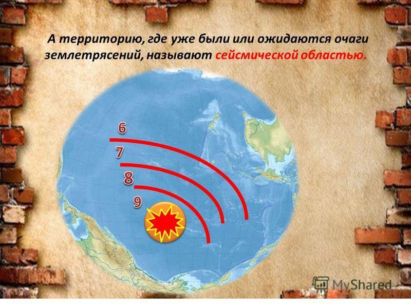 А территорию, где уже были или ожидаются очаги землетрясений, называют сейсмической областью.