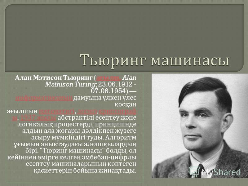Алан Мэтисон Тьюринг ( ағылш. Alan Mathison Turing; 23.06.1912 - 07.06.1954) информатиканың дамуына үлкен үлес қосқан ағылшын математигі, логигі, криптограф ы. 1937 жылы абстрактілі есептеу және логикалық процестерді, принципінде алдын ала жоғары дәл