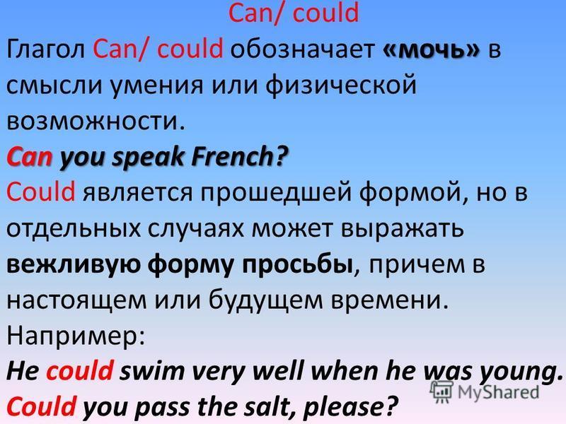 Can/ could «мочь» Глагол Can/ could обозначает «мочь» в смысли умения или физической возможности. Can you speak French? Could является прошедшей формой, но в отдельных случаях может выражать вежливую форму просьбы, причем в настоящем или будущем врем
