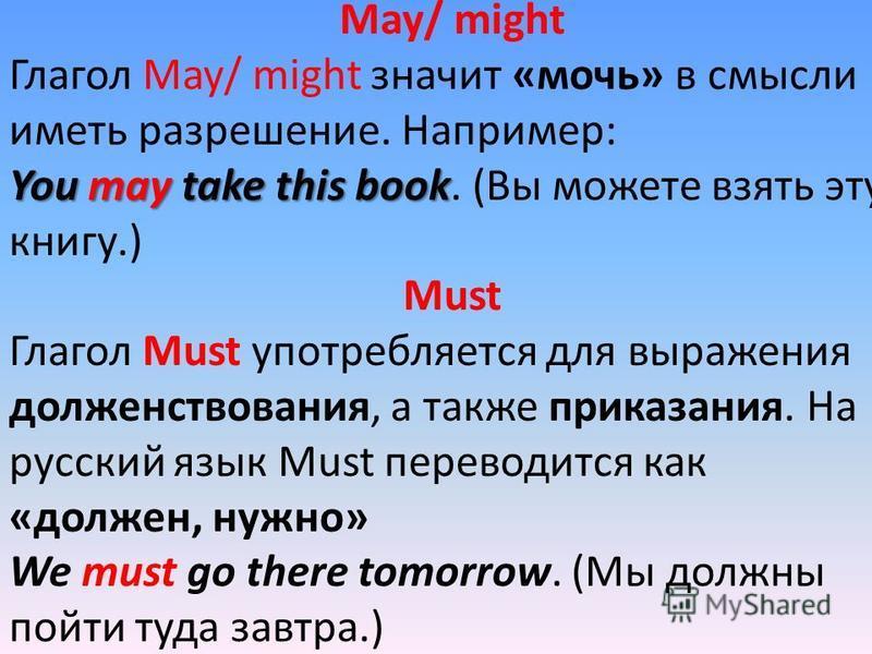 May/ might Глагол May/ might значит «мочь» в смысли иметь разрешение. Например: You may take this book You may take this book. (Вы можете взять эту книгу.) Must Глагол Must употребляется для выражения долженствования, а также приказания. На русский я