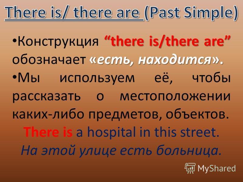 there is/there are «есть, находится». Конструкция there is/there are обозначает «есть, находится». Мы используем её, чтобы рассказать о местоположении каких-либо предметов, объектов. There is a hospital in this street. На этой улице есть больница.
