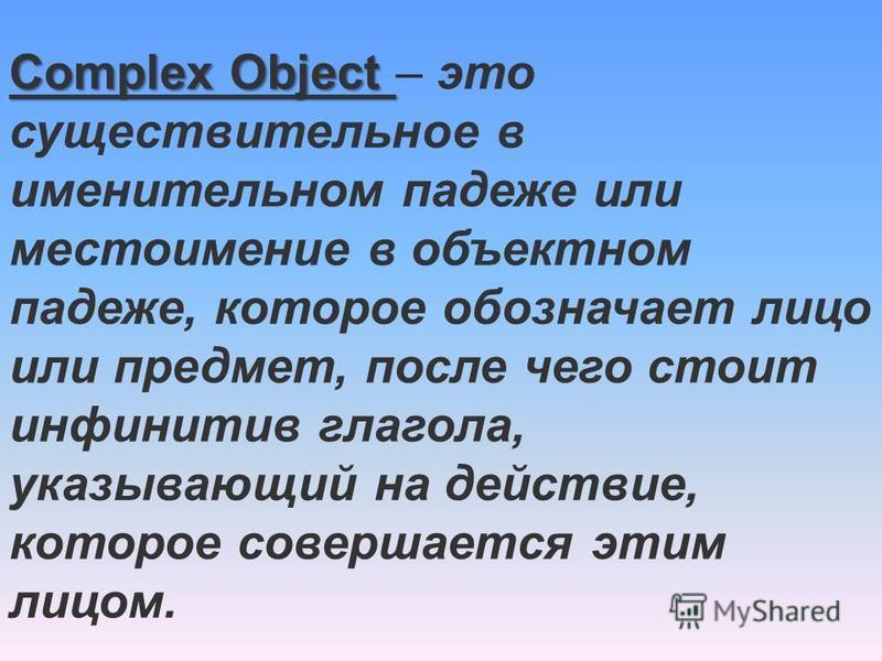 Complex Object Complex Object – это существительное в именительном падеже или местоимение в объектном падеже, которое обозначает лицо или предмет, после чего стоит инфинитив глагола, указывающий на действие, которое совершается этим лицом.