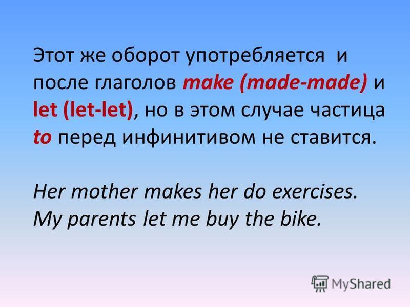 Этот же оборот употребляется и после глаголов make (made-made) и let (let-let), но в этом случае частица to перед инфинитивом не ставится. Her mother makes her do exercises. My parents let me buy the bike.
