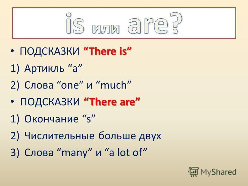 ПОДСКАЗКИ There is 1)Артикль a 2)Слова one и much ПОДСКАЗКИ There are 1)Окончание s 2)Числительные больше двух 3)Слова many и a lot of