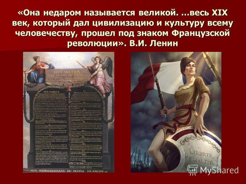 «Она недаром называется великой. …весь XIX век, который дал цивилизацию и культуру всему человечеству, прошел под знаком Французской революции». В.И. Ленин