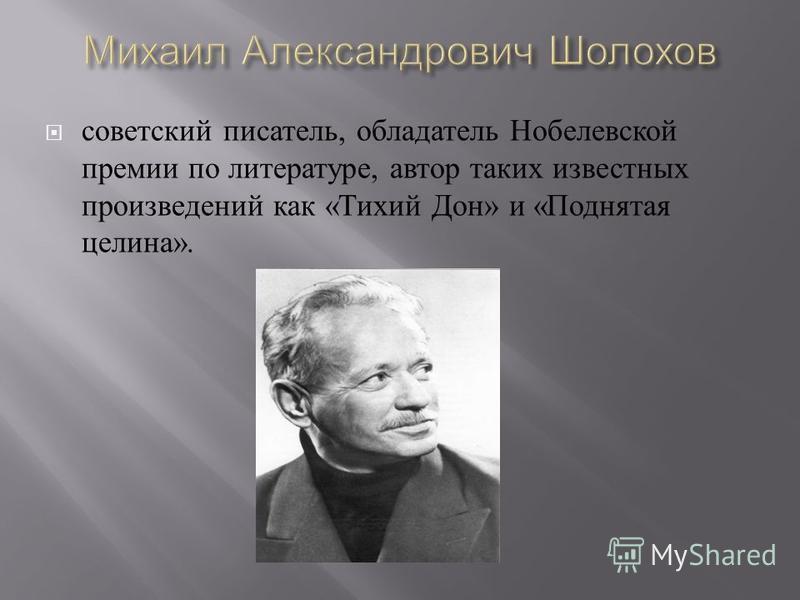 советский писатель, обладатель Нобелевской премии по литературе, автор таких известных произведений как « Тихий Дон » и « Поднятая целина ».