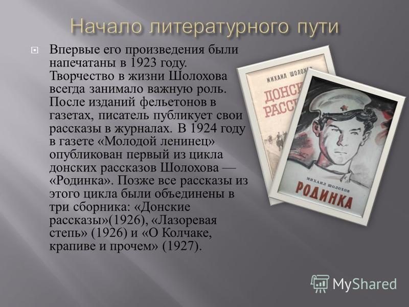 Впервые его произведения были напечатаны в 1923 году. Творчество в жизни Шолохова всегда занимало важную роль. После изданий фельетонов в газетах, писатель публикует свои рассказы в журналах. В 1924 году в газете « Молодой ленинец » опубликован первы