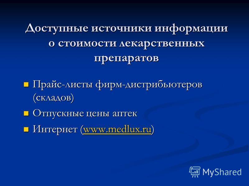 Доступные источники информации о стоимости лекарственных препаратов Прайс-листы фирм-дистрибьютеров (складов) Прайс-листы фирм-дистрибьютеров (складов) Отпускные цены аптек Отпускные цены аптек Интернет (www.medlux.ru) Интернет (www.medlux.ru)www.med
