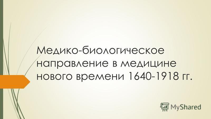 Медико-биологическое направление в медицине нового времени 1640-1918 гг.