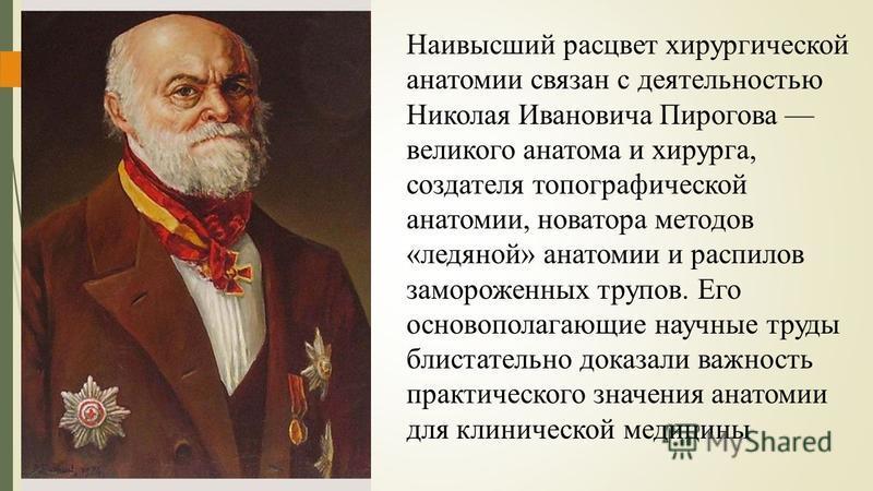 Наивысший расцвет хирургической анатомии связан с деятельностью Николая Ивановича Пирогова великого анатома и хирурга, сосдателя топографической анатомии, новатора методов «ледяной» анатомии и распилов замороженных трупов. Его основополагающие научны