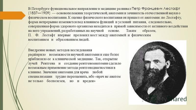 В Петербурге функциональное направление в медицине развивал Петр Францевич Лесгафт (18371909) основоположник теоретической, анатомии и зачинатель отечественной науки о физическом воспитании. К оценке физического воспитания он пришел от анатомии: по Л