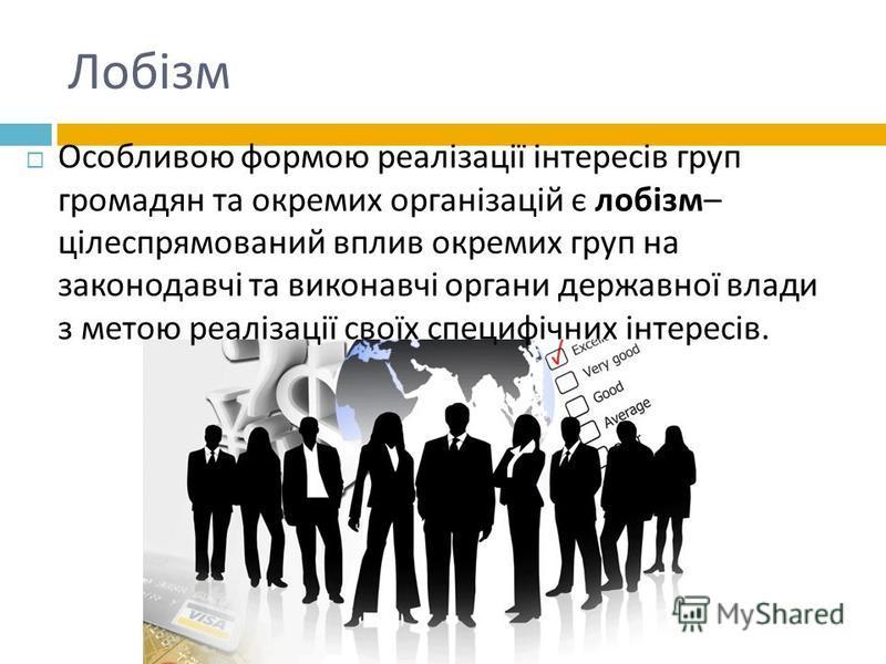 Лобізм Особливою формою реалізації інтересів груп громадян та окремих організацій є лобізм – цілеспрямований вплив окремих груп на законодавчі та виконавчі органи державної влади з метою реалізації своїх специфічних інтересів.