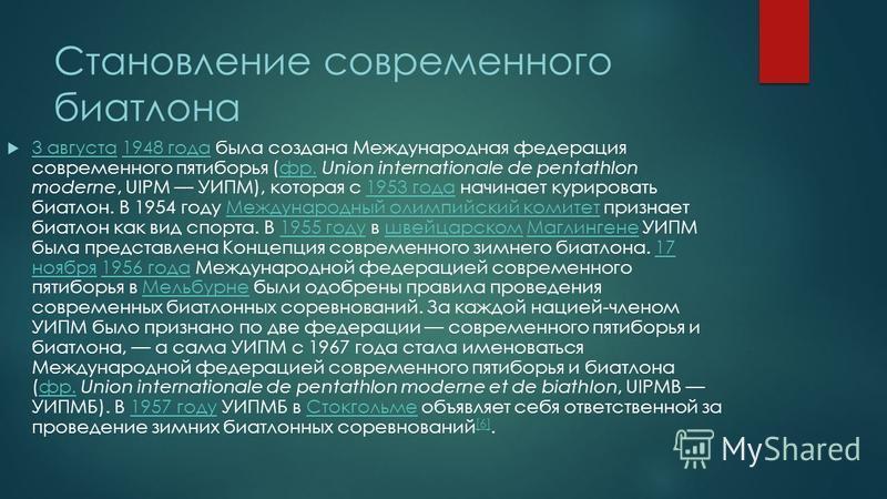 Становление современного биатлона 3 августа 1948 года была создана Международная федерация современного пятиборья (фр. Union internationale de pentathlon moderne, UIPM УИПМ), которая с 1953 года начинает курировать биатлон. В 1954 году Международный