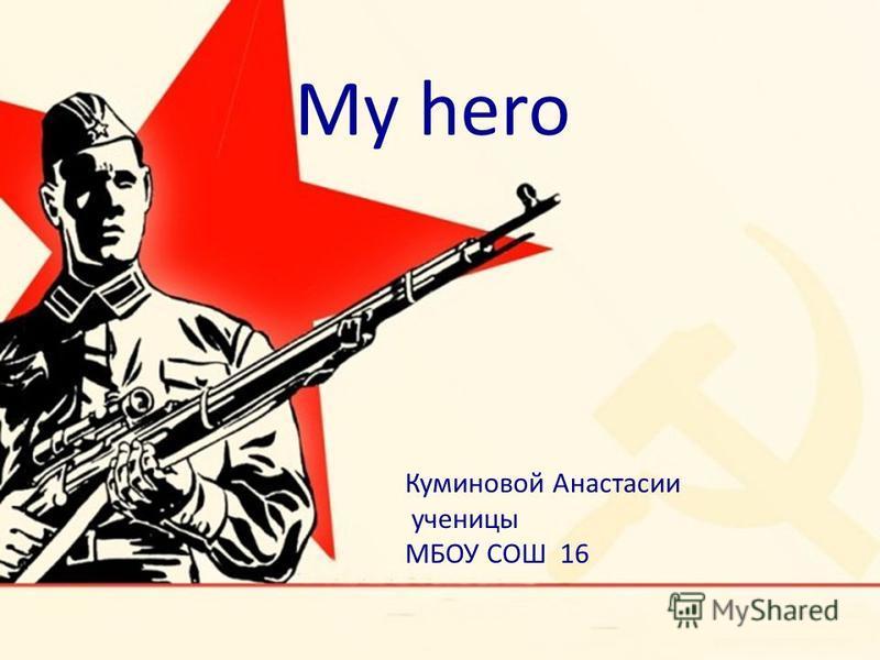 Куминовой Анастасии ученицы МБОУ СОШ 16 My hero