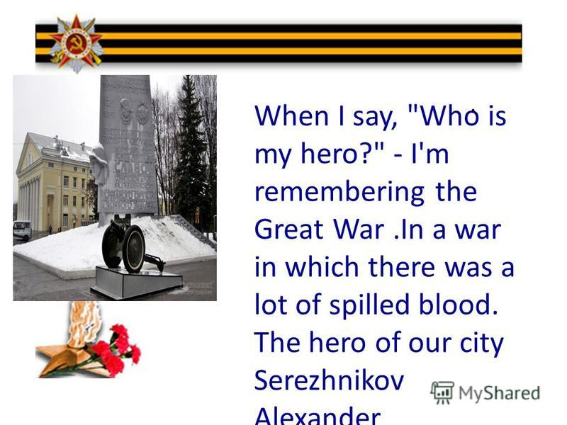 . When I say, Who is my hero? - I'm remembering the Great War.In a war in which there was a lot of spilled blood. The hero of our city Serezhnikov Alexander.