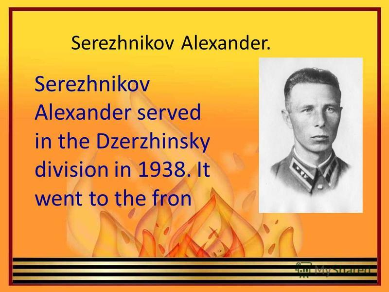 Serezhnikov Alexander. Serezhnikov Alexander served in the Dzerzhinsky division in 1938. It went to the fron