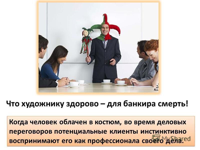 Что художнику здорово – для банкира смерть! Когда человек облачен в костюм, во время деловых переговоров потенциальные клиенты инстинктивно воспринимают его как профессионала своего дела.