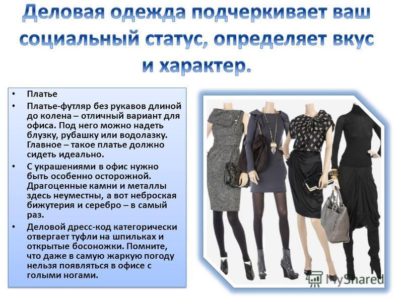 Платье Платье-футляр без рукавов длиной до колена – отличный вариант для офиса. Под него можно надеть блузку, рубашку или водолазку. Главное – такое платье должно сидеть идеально. С украшениями в офис нужно быть особенно осторожной. Драгоценные камни