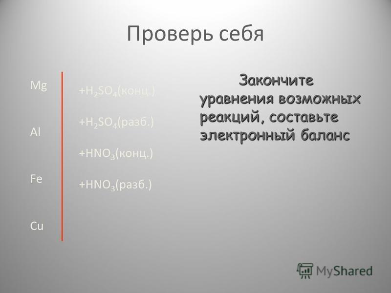 Проверь себя Mg Al Fe Cu +H 2 SO 4 (конц.) +H 2 SO 4 (раза.) +HNO 3 (конц.) +HNO 3 (раза.) Закончите уравнения возможных реакций, составьте электронный баланс