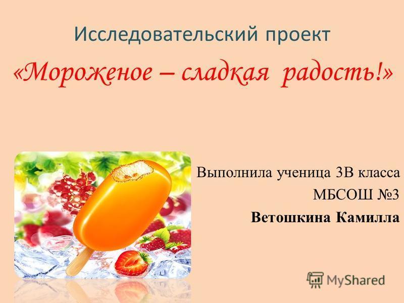 Исследовательский проект «Мороженое – сладкая радость!» Выполнила ученица 3В класса МБСОШ 3 Ветошкина Камилла