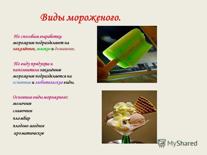 Виды мороженого. По способам выработки мороженое подразделяют на закалённое, мягкое и домашнее. По виду продукта и наполнителя закалённое мороженое подразделяется на основные и любительские виды. Основные виды мороженого: молочное сливочное пломбир п