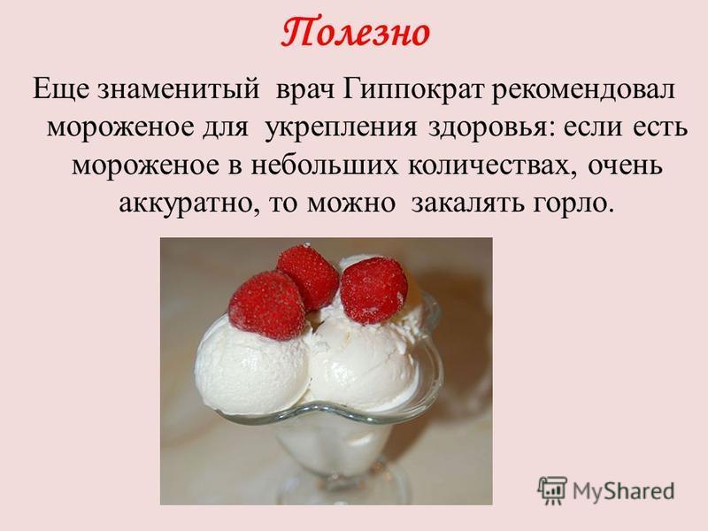 Полезно Еще знаменитый врач Гиппократ рекомендовал мороженое для укрепления здоровья: если есть мороженое в небольших количествах, очень аккуратно, то можно закалять горло.