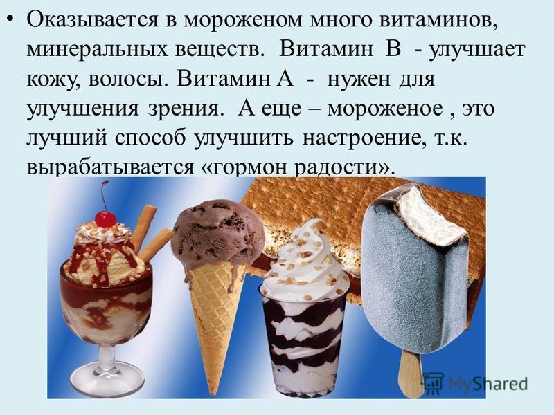 Оказывается в мороженом много витаминов, минеральных веществ. Витамин В - улучшает кожу, волосы. Витамин А - нужен для улучшения зрения. А еще – мороженое, это лучший способ улучшить настроение, т.к. вырабатывается «гормон радости».