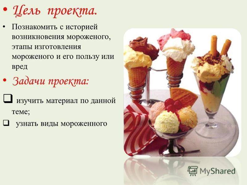 Цель проекта. Познакомить с историей возникновения мороженого, этапы изготовления мороженого и его пользу или вред Задачи проекта: изучить материал по данной теме; узнать виды мороженного