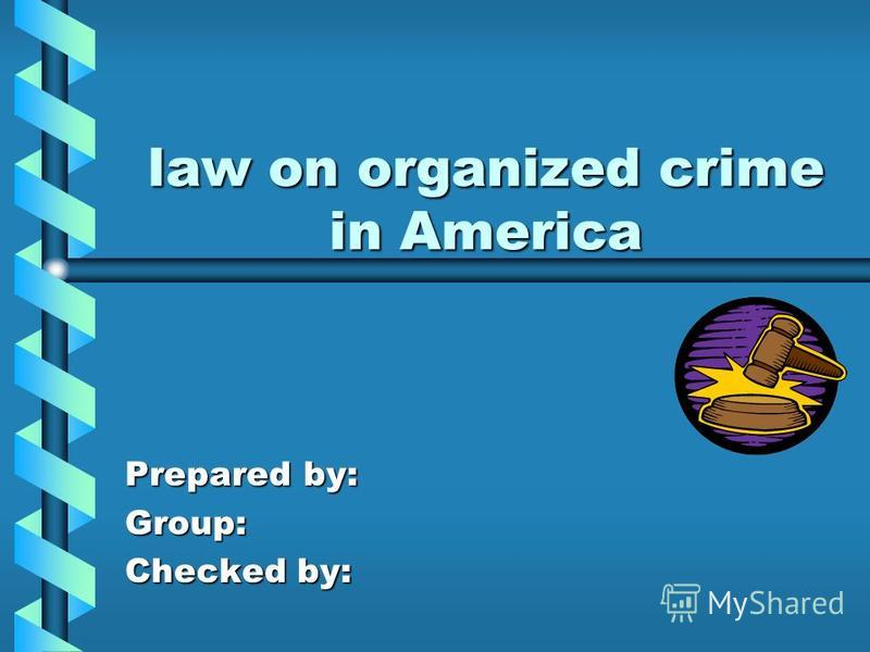 law on organized crime in America Prepared by: Group: Checked by: