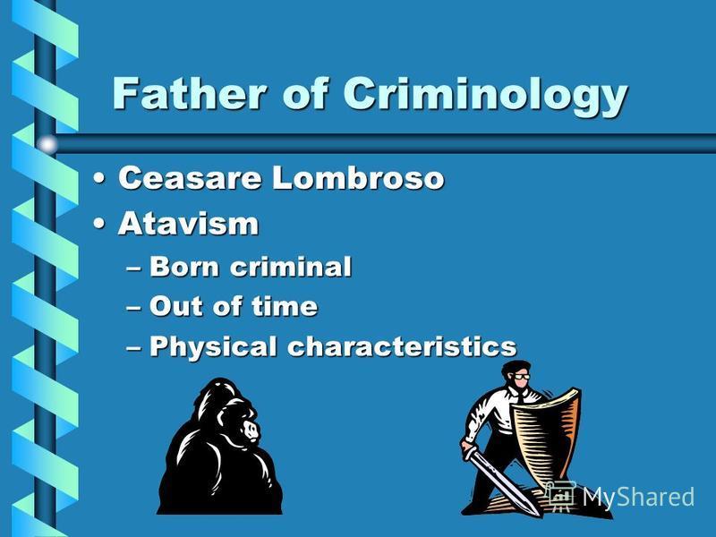 Father of Criminology Father of Criminology Ceasare LombrosoCeasare Lombroso AtavismAtavism –Born criminal –Out of time –Physical characteristics