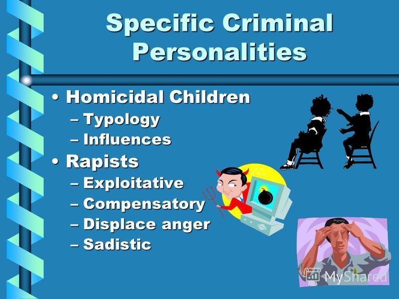 Specific Criminal Personalities Homicidal ChildrenHomicidal Children –Typology –Influences RapistsRapists –Exploitative –Compensatory –Displace anger –Sadistic