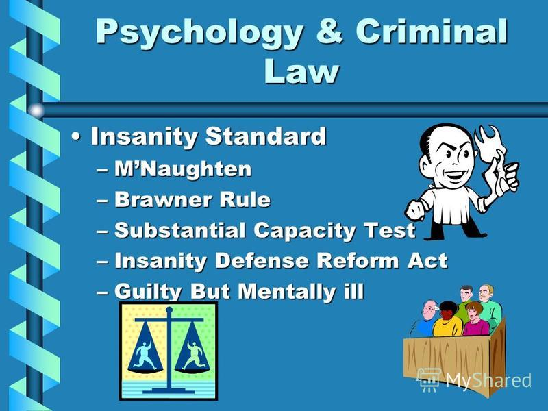 Psychology & Criminal Law Insanity StandardInsanity Standard –MNaughten –Brawner Rule –Substantial Capacity Test –Insanity Defense Reform Act –Guilty But Mentally ill