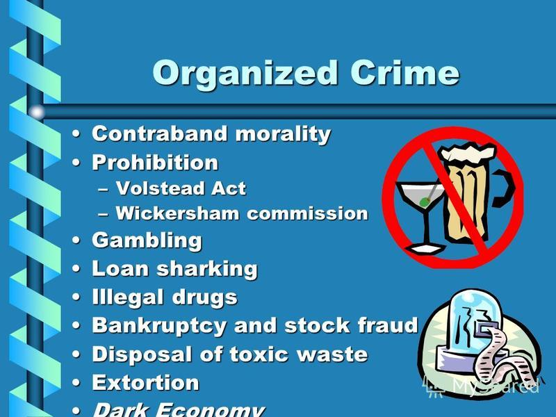 Organized Crime Contraband moralityContraband morality ProhibitionProhibition –Volstead Act –Wickersham commission GamblingGambling Loan sharkingLoan sharking Illegal drugsIllegal drugs Bankruptcy and stock fraudBankruptcy and stock fraud Disposal of