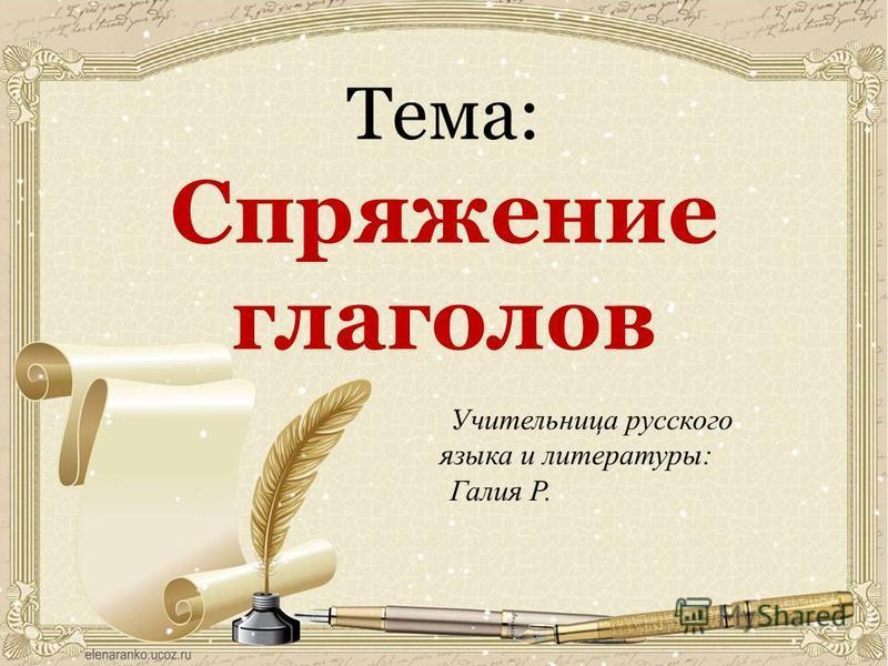 Тема: Спряжение глаголов Учительница русского языка и литературы: Галия Р.