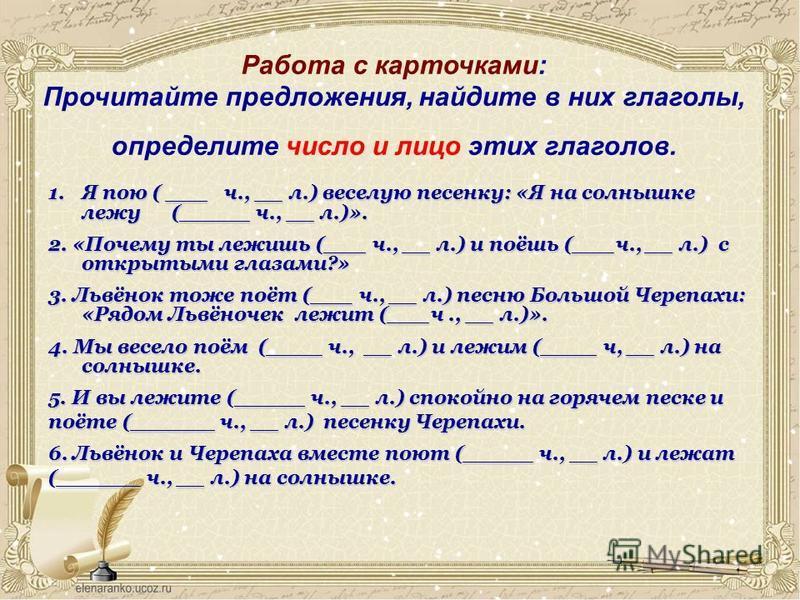 Работа с карточками: Прочитайте предложения, найдите в них глаголы, определите число и лицо этих глаголов. 1. Я пою ( ___ ч., __ л.) веселую песенку: «Я на солнышке лежу (_____ ч., __ л.)». 2. «Почему ты лежишь (___ ч., __ л.) и поёшь (___ч., __ л.)