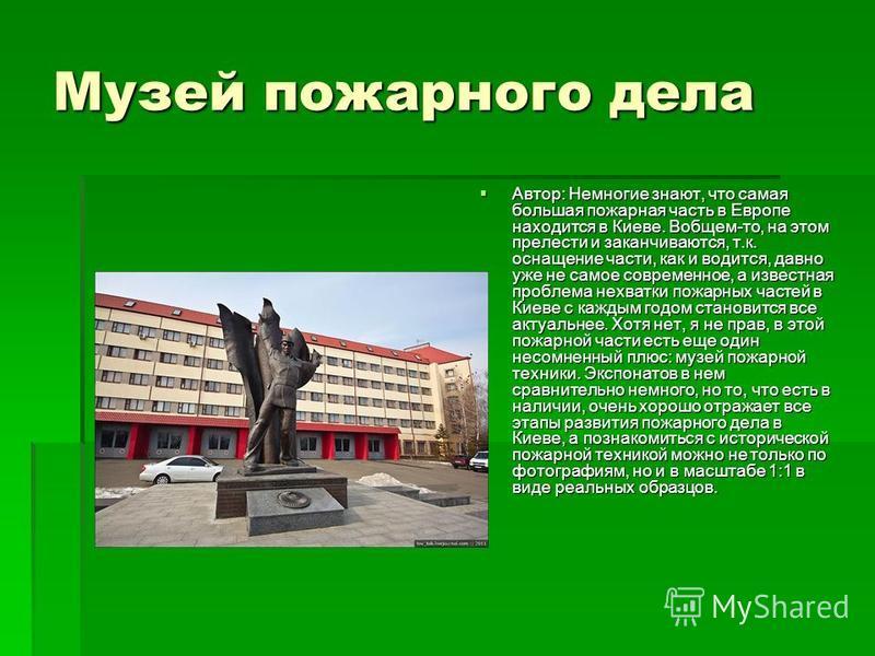 Музей пожарного дела Автор: Немногие знают, что самая большая пожарная часть в Европе находится в Киеве. Вобщем-то, на этом прелести и заканчиваются, т.к. оснащение части, как и водится, давно уже не самое современное, а известная проблема нехватки п