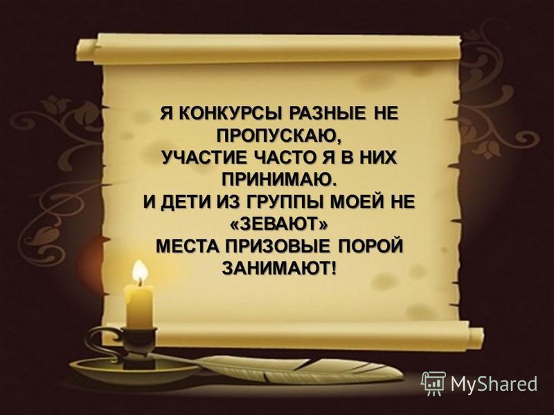 Я КОНКУРСЫ РАЗНЫЕ НЕ ПРОПУСКАЮ, УЧАСТИЕ ЧАСТО Я В НИХ ПРИНИМАЮ. И ДЕТИ ИЗ ГРУППЫ МОЕЙ НЕ «ЗЕВАЮТ» МЕСТА ПРИЗОВЫЕ ПОРОЙ ЗАНИМАЮТ!