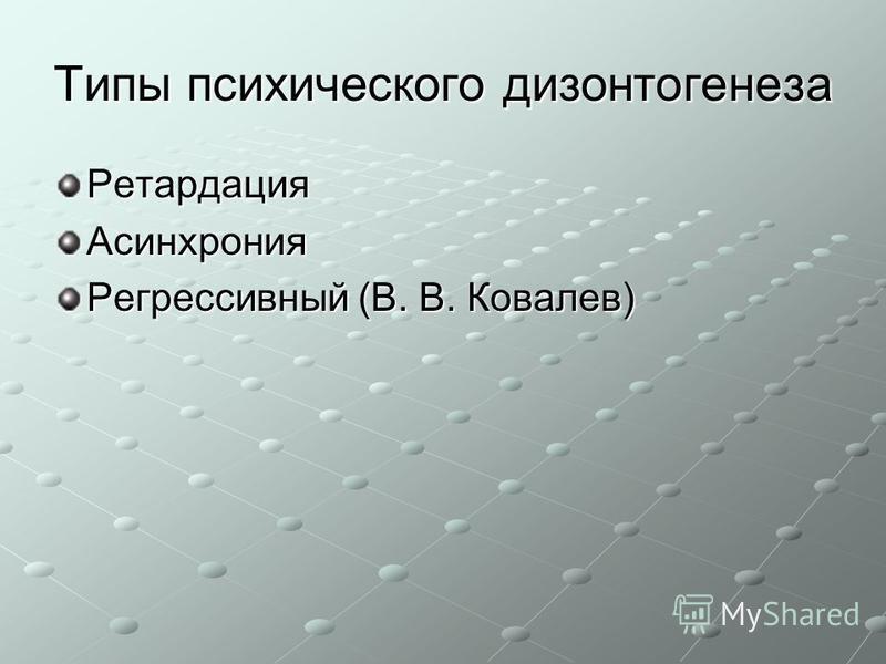 Типы психического дизонтогенеза Ретардация Асинхрония Регрессивный (В. В. Ковалев)