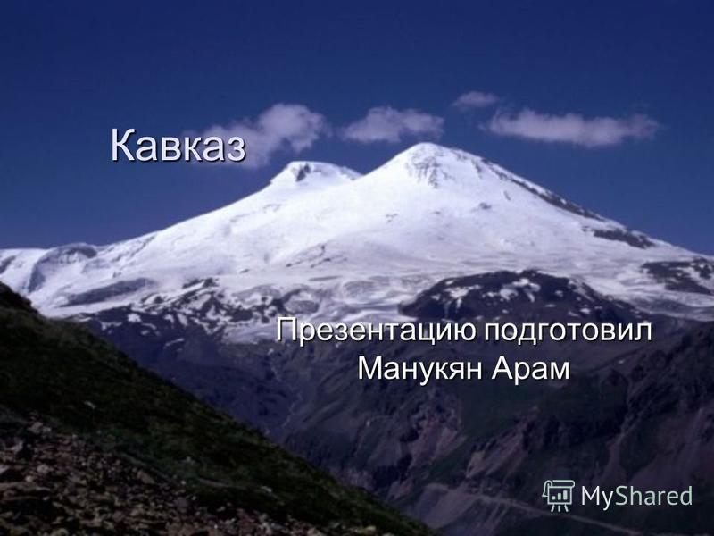 Кавказ Презентацию подготовил Манукян Арам