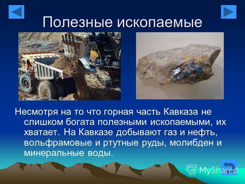 Полезные ископаемые Несмотря на то что горная часть Кавказа не слишком богата полезными ископаемыми, их хватает. На Кавказе добывают газ и нефть, вольфрамовые и ртутные руды, молибден и минеральные воды.
