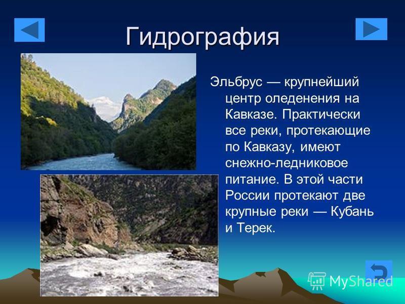 Гидрография Эльбрус крупнейший центр оледенения на Кавказе. Практически все реки, протекающие по Кавказу, имеют снежно-ледниковое питание. В этой части России протекают две крупные реки Кубань и Терек.