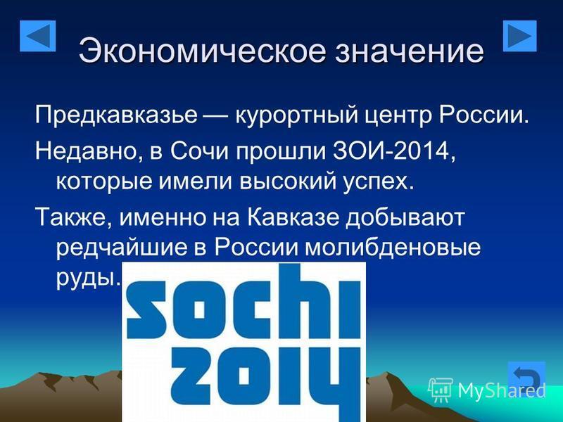 Экономическое значение Предкавказье курортный центр России. Недавно, в Сочи прошли ЗОИ-2014, которые имели высокий успех. Также, именно на Кавказе добывают редчайшие в России молибденовые руды.